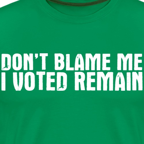 Don't Blame Me Remain - Men's Premium T-Shirt