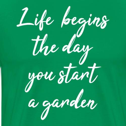 Life begins the day you start a garden - Männer Premium T-Shirt