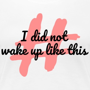 I did not wake up like this - Women's Premium T-Shirt