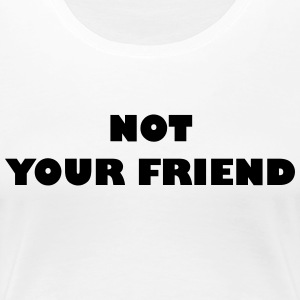 Not your friend - Frauen Premium T-Shirt