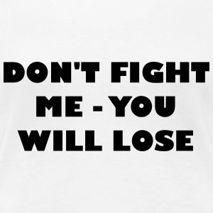 Dont fight me - you will loose - Women's Premium T-Shirt