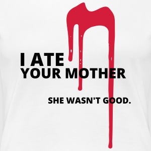 And ate your mother - Women's Premium T-Shirt