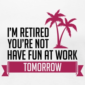 I m Retired You re Not Have Fun At Work Tomorrow - Frauen Premium T-Shirt