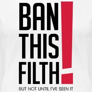 Ban this filth! But not until I've seen it - Women's Premium T-Shirt