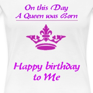 Happy Birthday queen - Women's Premium T-Shirt
