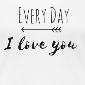Every day I love you - Women's Premium T-Shirt