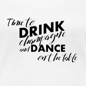 Time for champagne and dancing on the table - Women's Premium T-Shirt