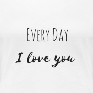 Every Day I love you Teil1 - Frauen Premium T-Shirt