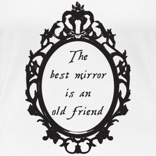 The best mirror is an old friend - Frauen Premium T-Shirt