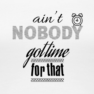 Is not nobody got time for that - Women's Premium T-Shirt