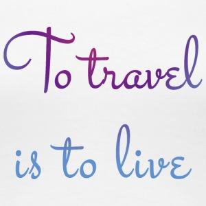 To travel is to live. - Women's Premium T-Shirt