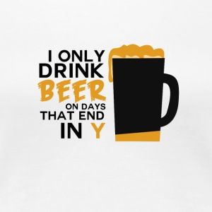 Beer - I only drink beer on days did end in y - Women's Premium T-Shirt