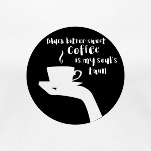Kaffee: Black bitter sweet Coffee is my soul´s ... - Frauen Premium T-Shirt