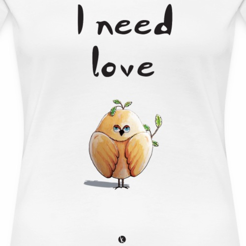 I need love, oiseau, bird - Piaf - T-shirt Premium Femme