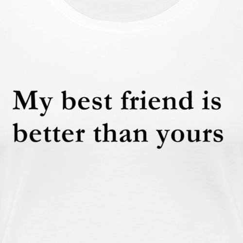 MY BEST FRIEND IS BETTER THAN YOURS - Frauen Premium T-Shirt