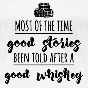 Whiskey - Most of the time good stories ... - Women's Premium T-Shirt