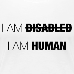 I AM DISABLED - I AM HUMAN - Women's Premium T-Shirt