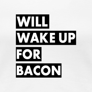 Will Wake Up For Bacon - T-shirt Premium Femme