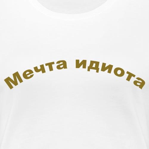 Мечта идиота - Frauen Premium T-Shirt