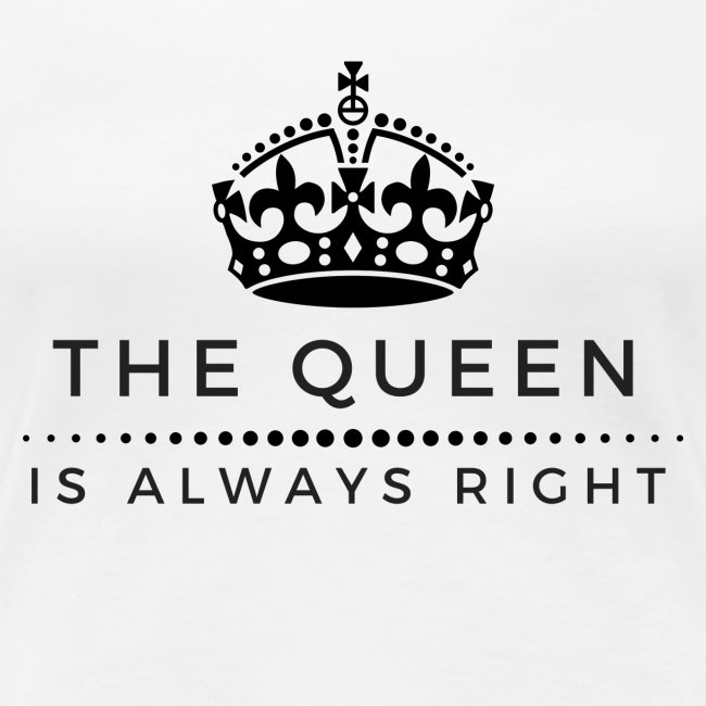 THE QUEEN IS ALWAYS RIGHT
