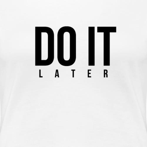 DO IT later - Frauen Premium T-Shirt