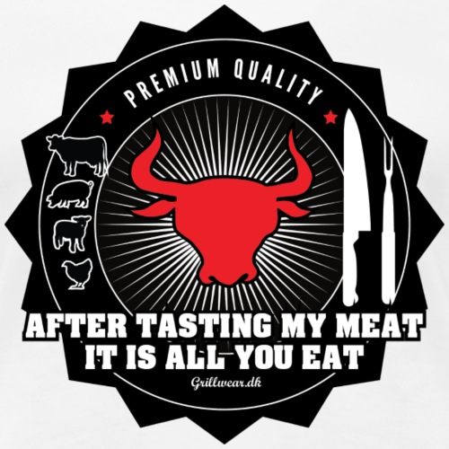 After tasting my meat, it is all you eat - Dame premium T-shirt