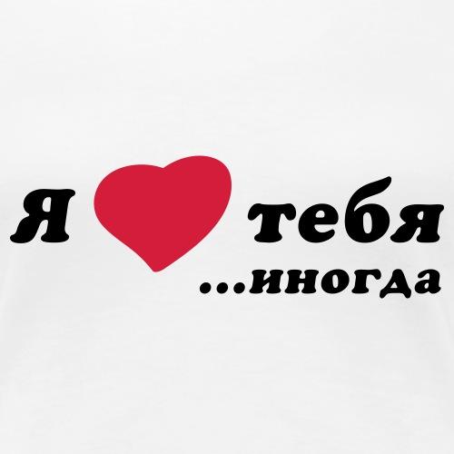 Я люблю тебя иногда - Frauen Premium T-Shirt