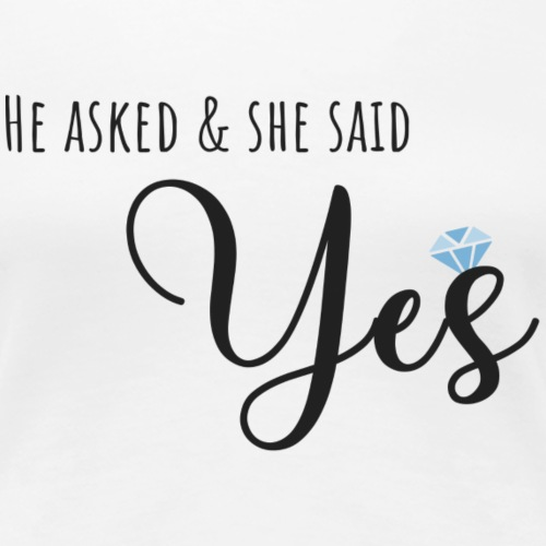 He asked and she said yes - Women's Premium T-Shirt