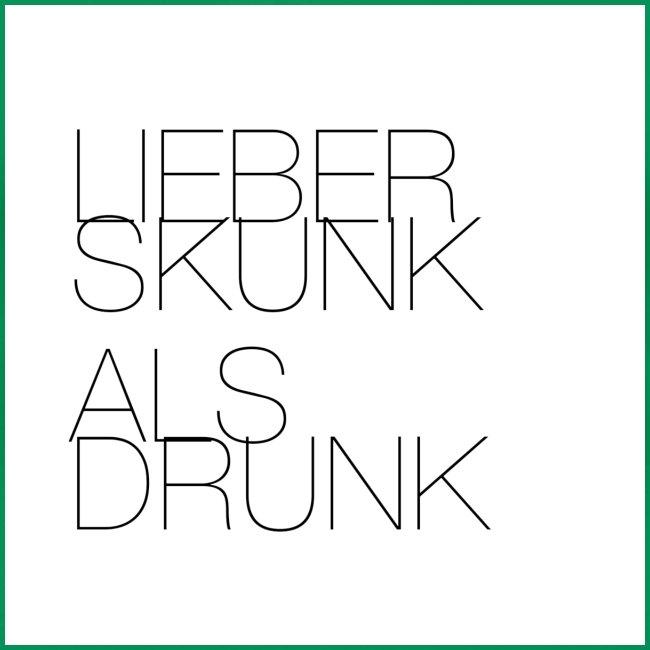 Lieber Skunk als Drunk