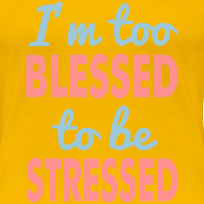 I'M TOO BLESSED TO BE STRESSED