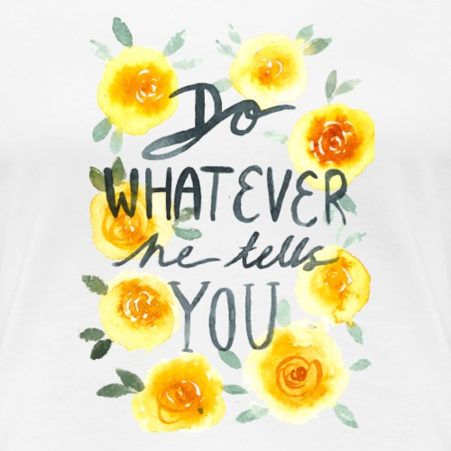 Nancy Rose Designs - Do Whatever He Tells You - Women's Premium T-Shirt