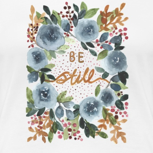 Nancy Rose Designs - Be Still - Women's Premium T-Shirt