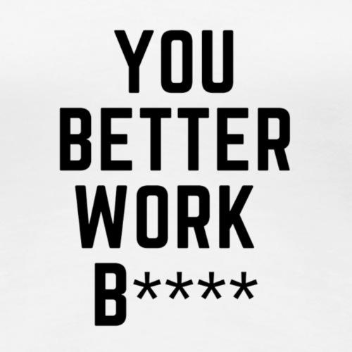 You better work b**** - Maglietta Premium da donna