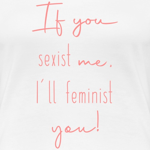 If you sexist me, I'll feminist you! - Frauen Premium T-Shirt