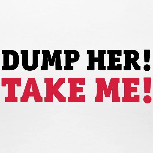 dump her take me valentines day love Liebe - Women's Premium T-Shirt