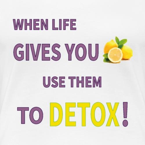 When life gives you lemons you use them to detox! - Women's Premium T-Shirt