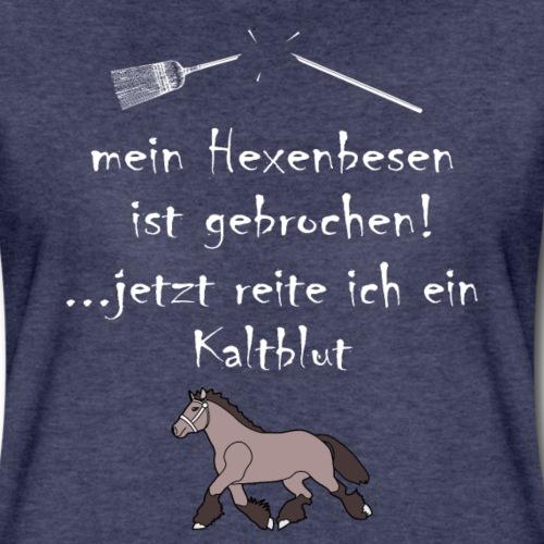 Hexenbesen gebrochen, jetzt reite ich ein Kaltblut - Frauen Premium T-Shirt
