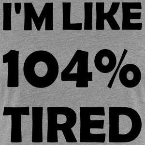 104 percent tired - Women's Premium T-Shirt