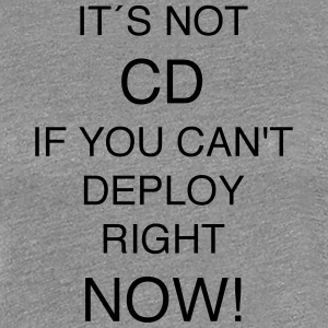 IT'S NOT CD IF YOU CAN`T DEPLOY RIGHT NOW! - Frauen Premium T-Shirt