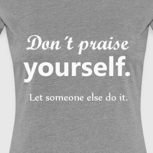Don't praise yourself - Vrouwen Premium T-shirt