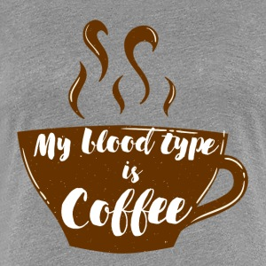 Coffee: My blood type is coffee - Women's Premium T-Shirt