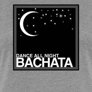 Dance all Night Bachata - auf DanceShirts - Frauen Premium T-Shirt