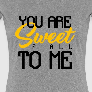 YOU ARE SWEET F ALL TO ME - Women's Premium T-Shirt