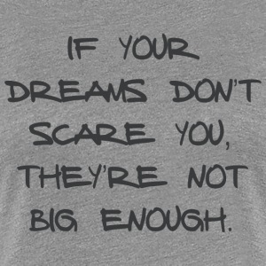 IF YOUR DREAMS DO NOT SCARE YOU, THEY'RE NOT ... - Women's Premium T-Shirt