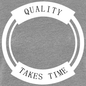 Quality Takes Time - Women's Premium T-Shirt