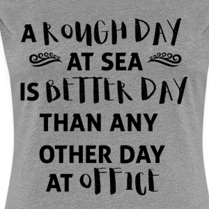 Sailing: A rough day at sea is a better day ... - Women's Premium T-Shirt