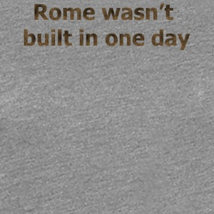 Rome was not built in one day - Women's Premium T-Shirt