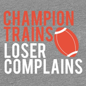 Football: Champion Trains. Loser complains. - Women's Premium T-Shirt
