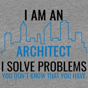 Architect / Architecture: I Am An Architect, I Solv - Women's Premium T-Shirt