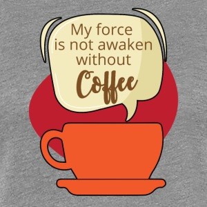 Coffee: My force is not awaken without Coffee - Women's Premium T-Shirt